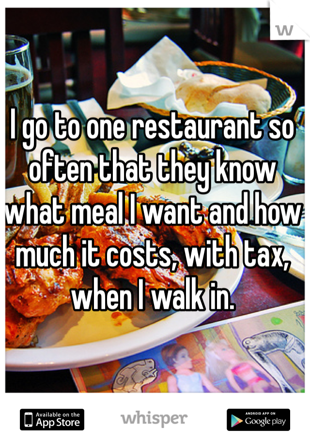I go to one restaurant so often that they know what meal I want and how much it costs, with tax, when I walk in.