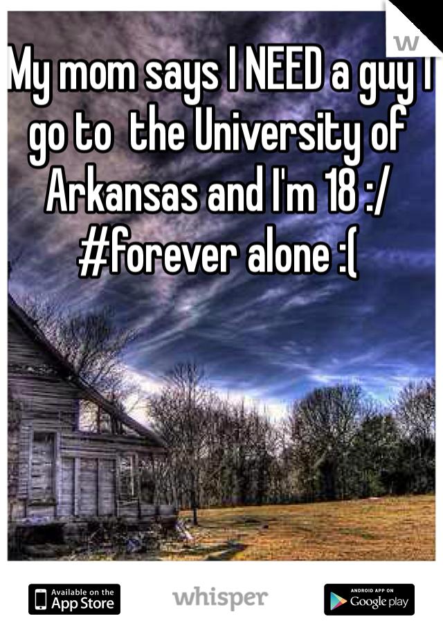 My mom says I NEED a guy I go to  the University of Arkansas and I'm 18 :/ #forever alone :(
