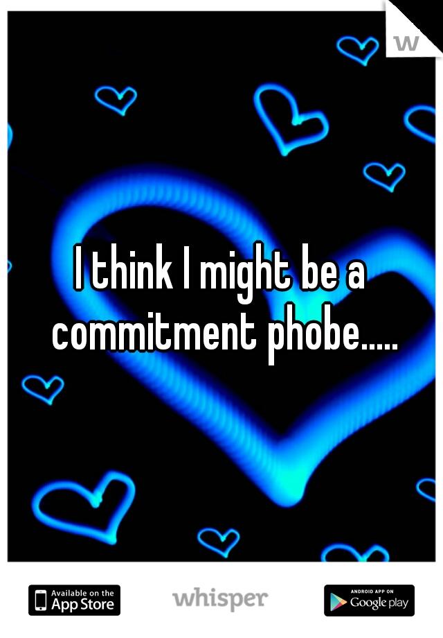 I think I might be a commitment phobe.....