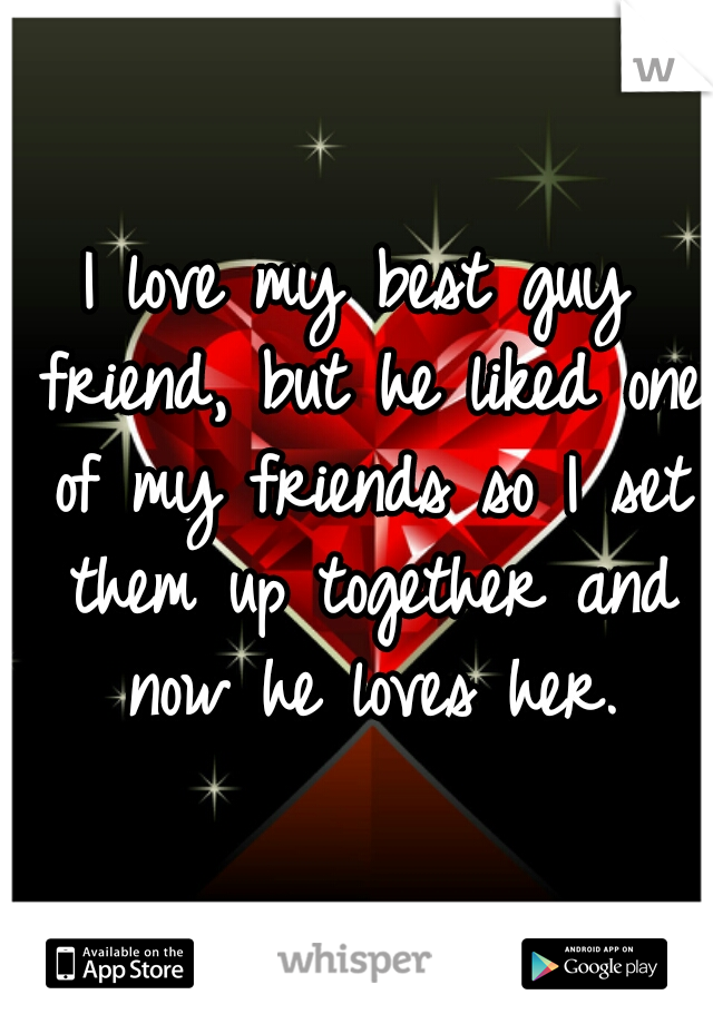 I love my best guy friend, but he liked one of my friends so I set them up together and now he loves her.