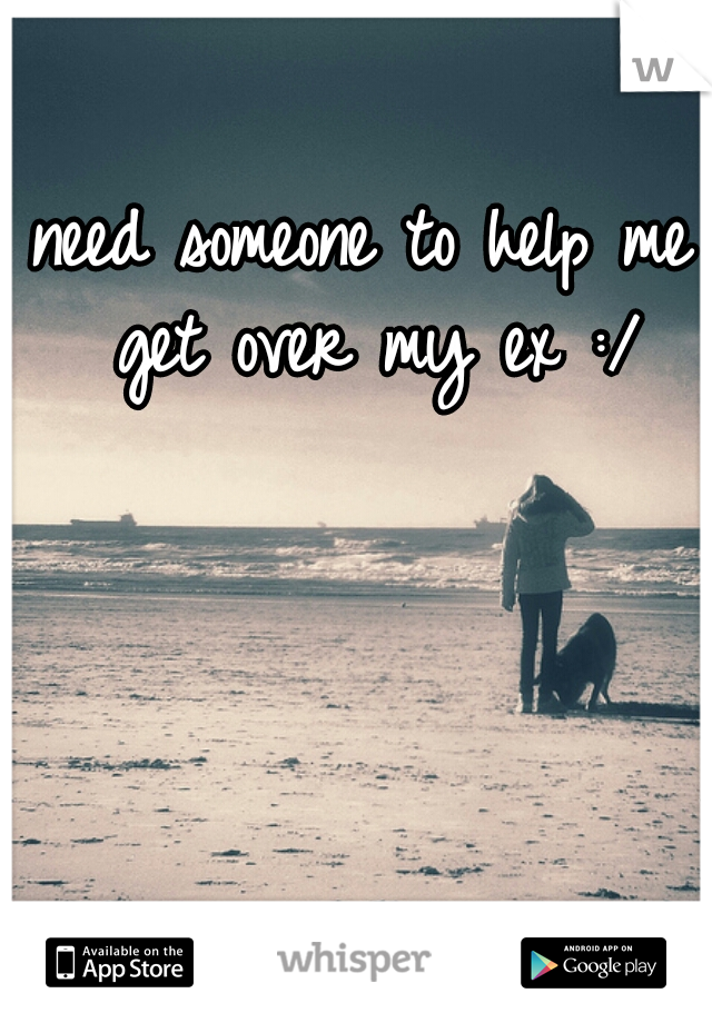 need someone to help me get over my ex :/