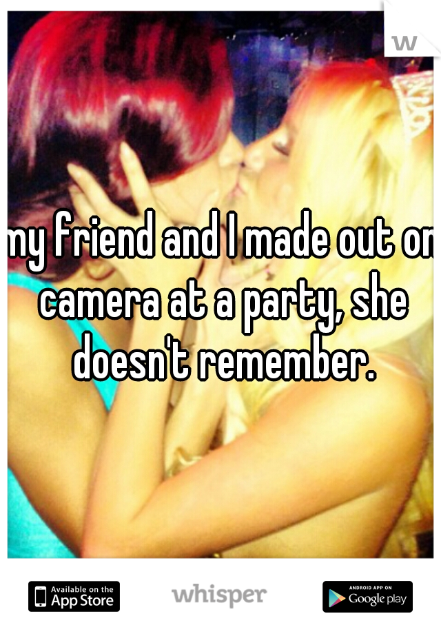 my friend and I made out on camera at a party, she doesn't remember.