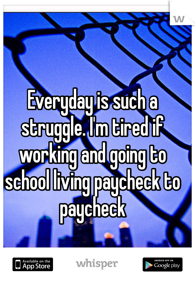 Everyday is such a struggle. I'm tired if working and going to school living paycheck to paycheck