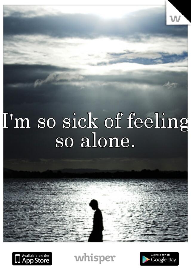 I'm so sick of feeling so alone.