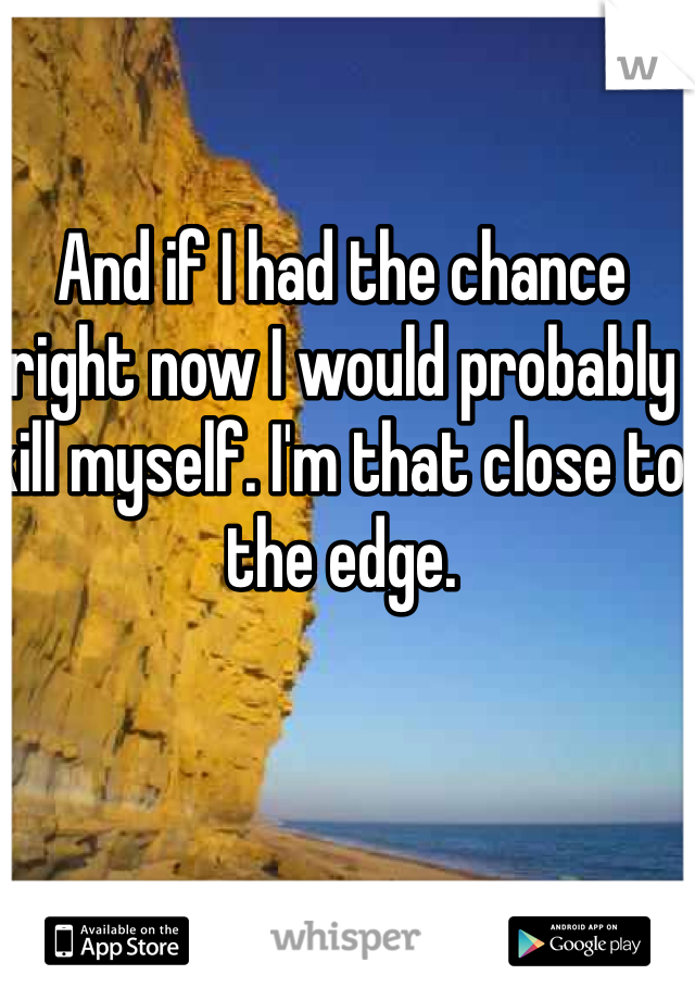And if I had the chance right now I would probably kill myself. I'm that close to the edge.