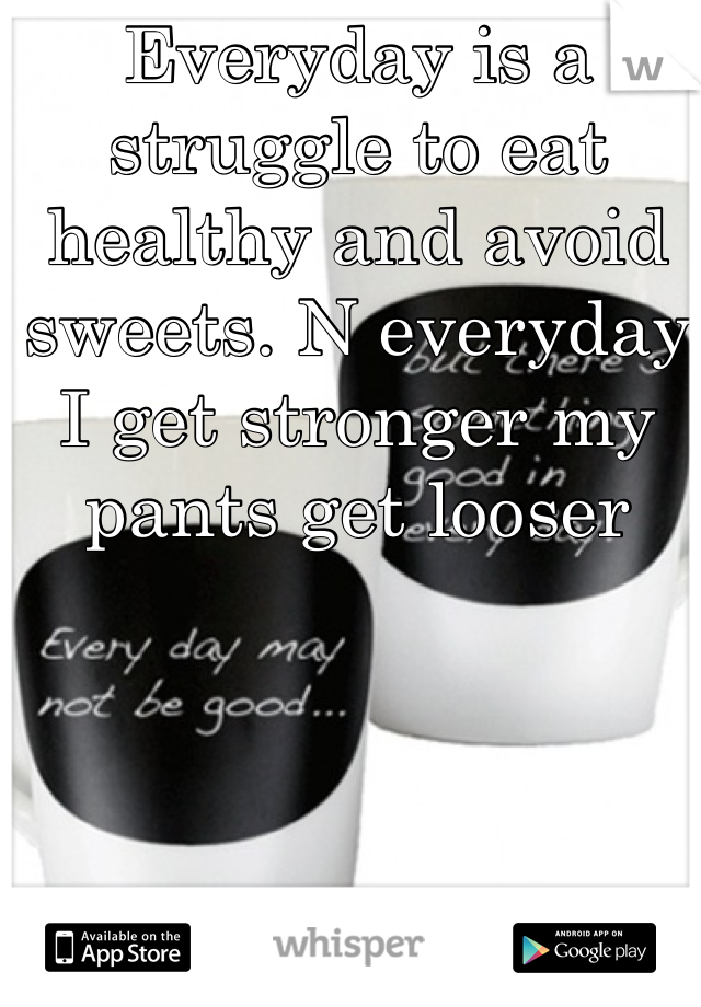 Everyday is a struggle to eat healthy and avoid sweets. N everyday I get stronger my pants get looser
