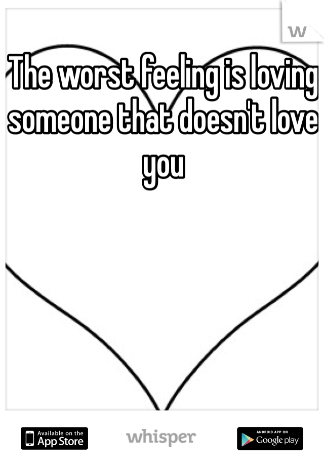 The worst feeling is loving someone that doesn't love you