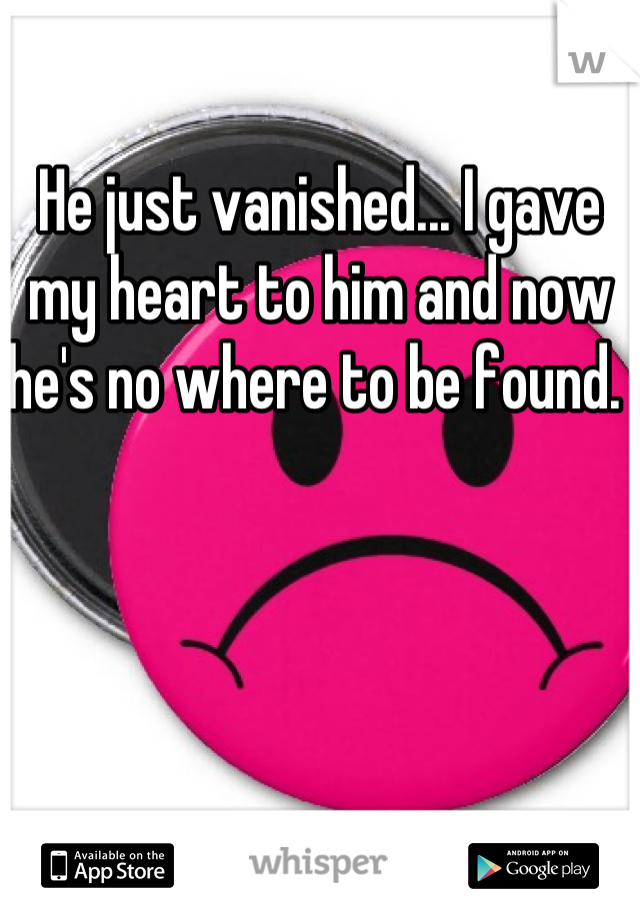 He just vanished... I gave my heart to him and now he's no where to be found.