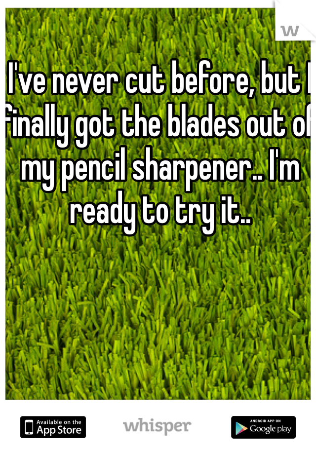 I've never cut before, but I finally got the blades out of my pencil sharpener.. I'm ready to try it..