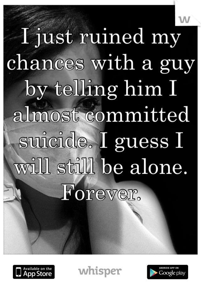 I just ruined my chances with a guy by telling him I almost committed suicide. I guess I will still be alone. Forever.