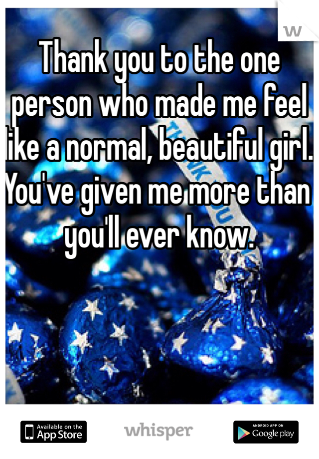 Thank you to the one person who made me feel like a normal, beautiful girl. You've given me more than you'll ever know.
