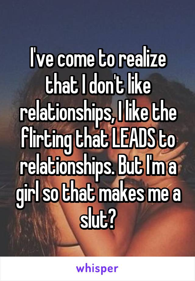 I've come to realize that I don't like relationships, I like the flirting that LEADS to relationships. But I'm a girl so that makes me a slut?