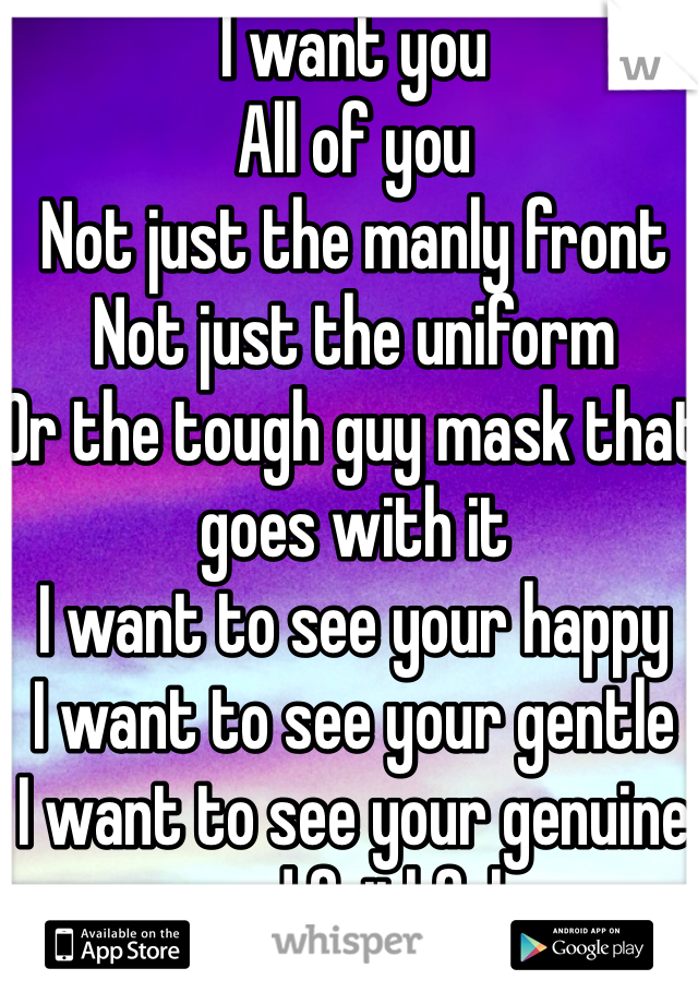 I want you All of you  Not just the manly front Not just the uniform  Or the tough guy mask that goes with it I want to see your happy I want to see your gentle I want to see your genuine and faithful