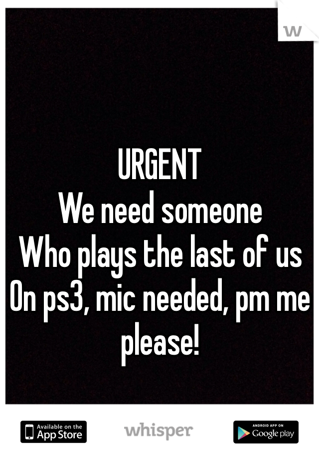 URGENT We need someone Who plays the last of us On ps3, mic needed, pm me please!