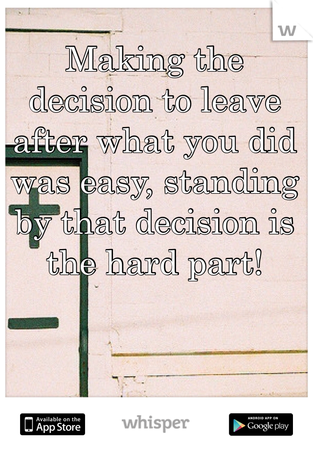 Making the decision to leave after what you did was easy, standing by that decision is the hard part!
