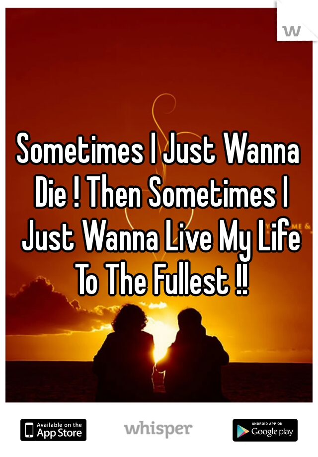 Sometimes I Just Wanna Die ! Then Sometimes I Just Wanna Live My Life To The Fullest !!