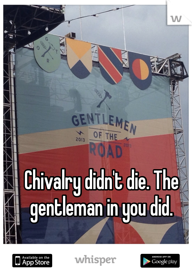 Chivalry didn't die. The gentleman in you did.
