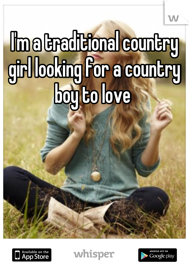 I'm a traditional country girl looking for a country boy to love