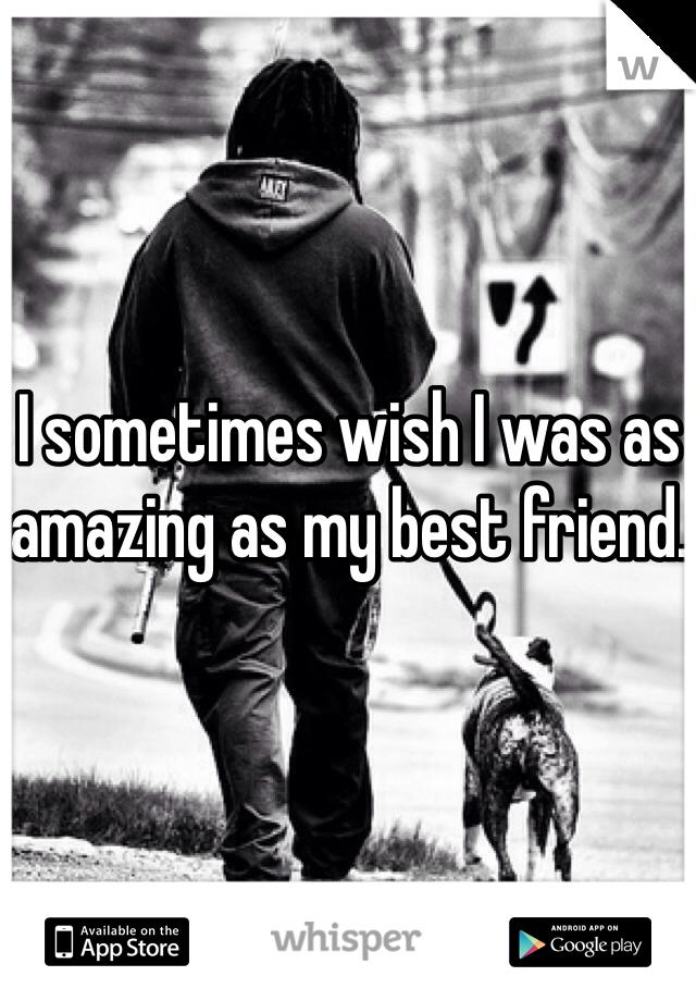 I sometimes wish I was as amazing as my best friend.