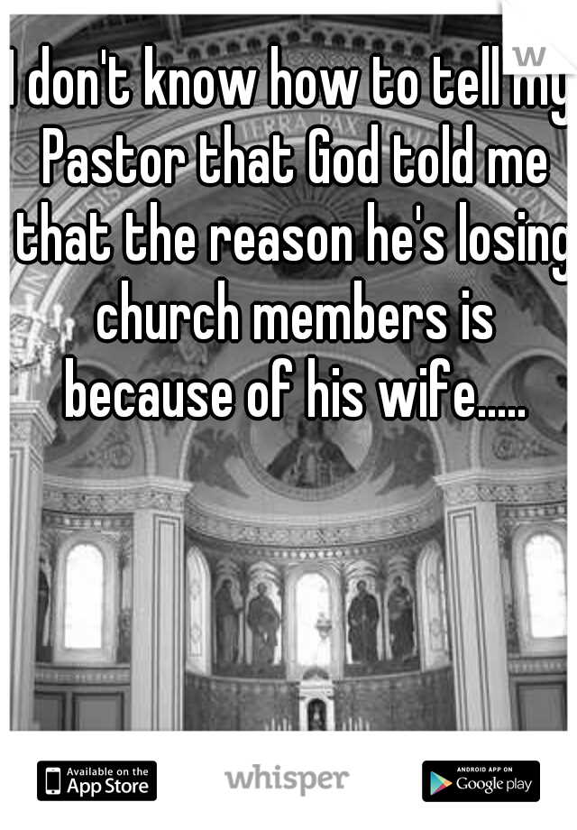 I don't know how to tell my Pastor that God told me that the reason he's losing church members is because of his wife.....
