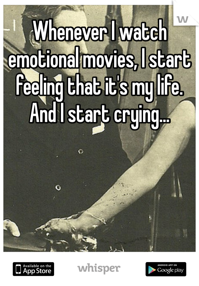 Whenever I watch emotional movies, I start feeling that it's my life. And I start crying...