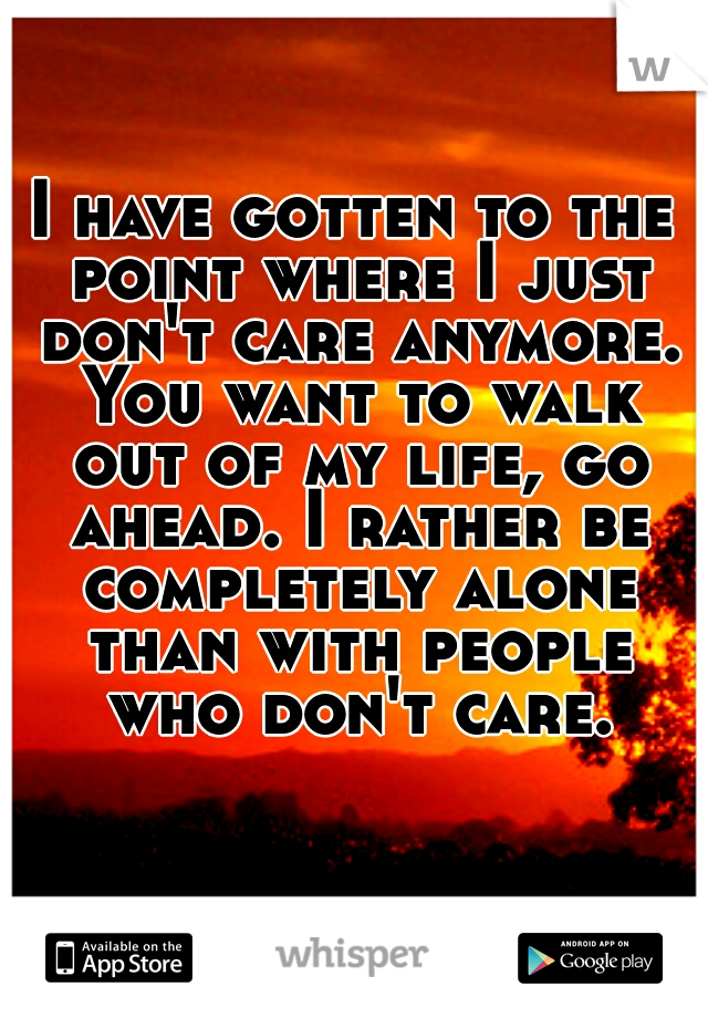 I have gotten to the point where I just don't care anymore. You want to walk out of my life, go ahead. I rather be completely alone than with people who don't care.
