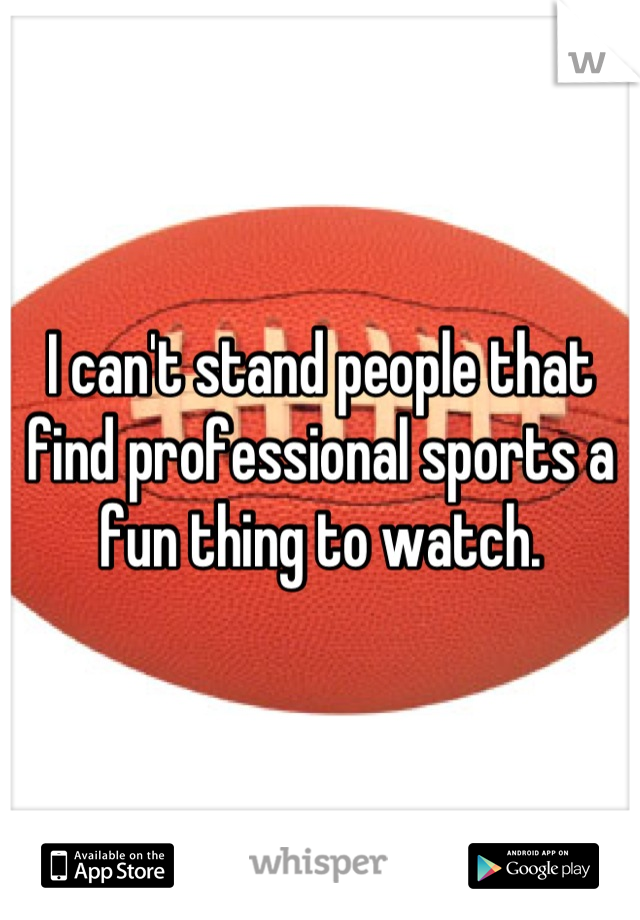 I can't stand people that find professional sports a fun thing to watch.