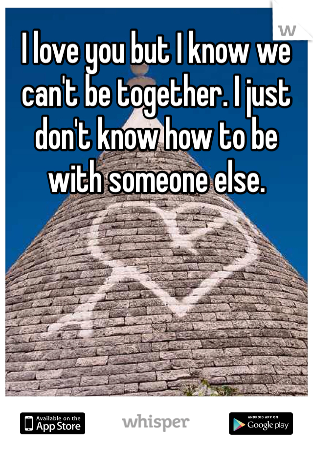 I love you but I know we can't be together. I just don't know how to be with someone else.