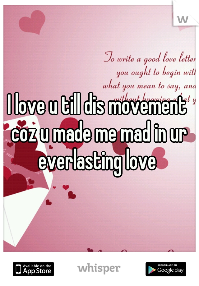 I love u till dis movement coz u made me mad in ur everlasting love