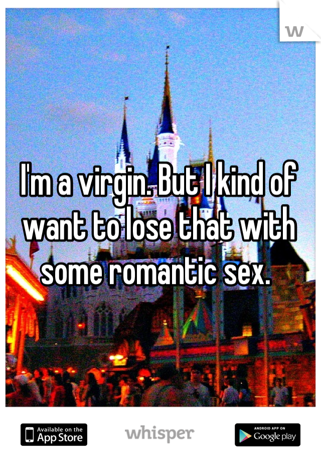 I'm a virgin. But I kind of want to lose that with some romantic sex.