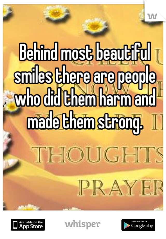 Behind most beautiful smiles there are people who did them harm and made them strong.