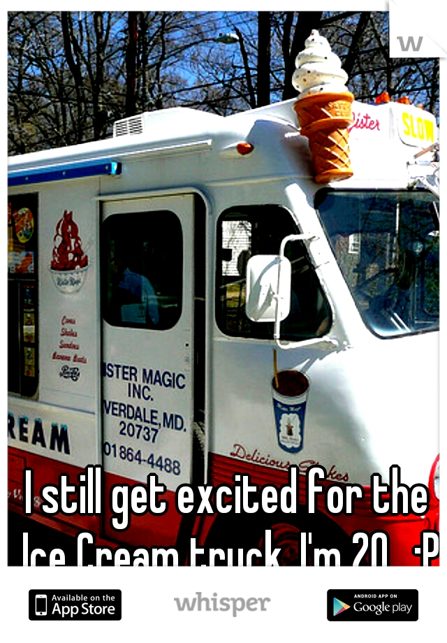 I still get excited for the Ice Cream truck. I'm 20.. :P