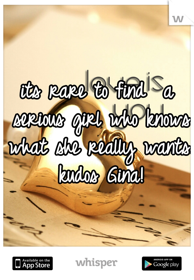 its rare to find  a serious girl who knows what she really wants. kudos Gina!