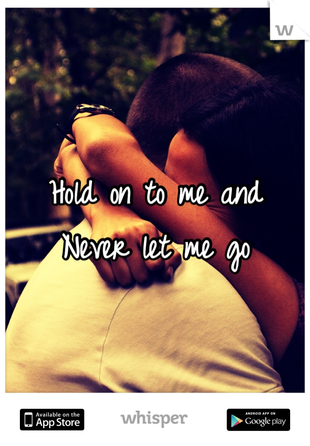 Hold on to me and  Never let me go
