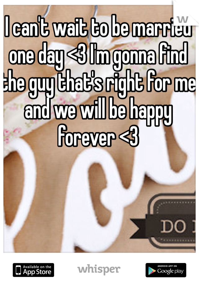 I can't wait to be married one day <3 I'm gonna find the guy that's right for me and we will be happy forever <3