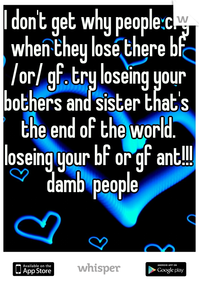 I don't get why people cry when they lose there bf /or/ gf. try loseing your bothers and sister that's  the end of the world. loseing your bf or gf ant!!! damb  people