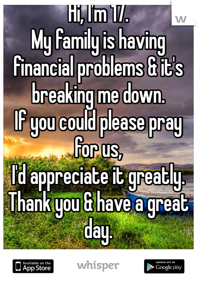 Hi, I'm 17. My family is having financial problems & it's breaking me down. If you could please pray for us,  I'd appreciate it greatly. Thank you & have a great day.