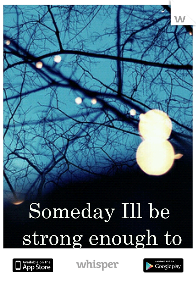 Someday Ill be strong enough to leave him...