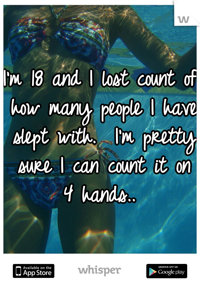 I'm 18 and I lost count of how many people I have slept with.  I'm pretty sure I can count it on 4 hands..