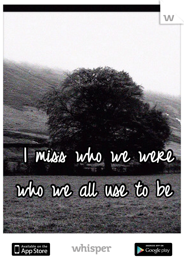 I miss who we were who we all use to be