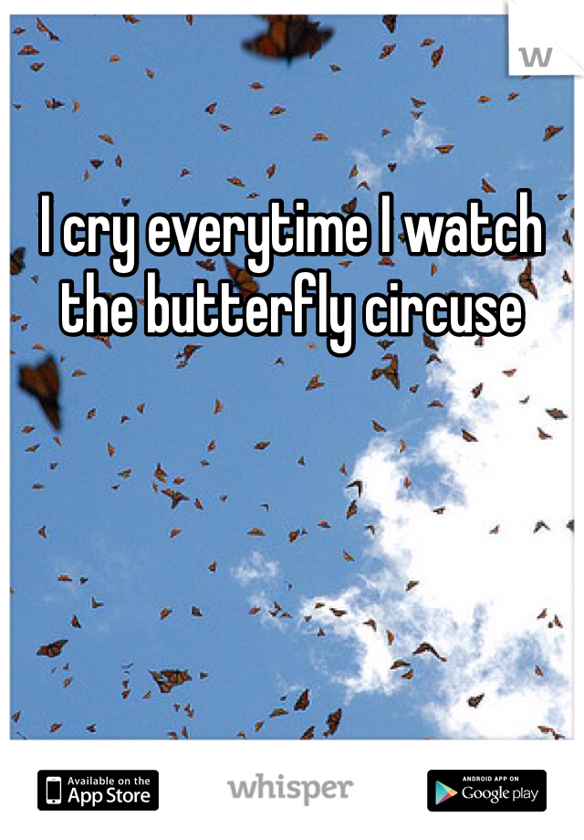 I cry everytime I watch the butterfly circuse