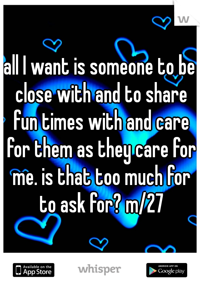 all I want is someone to be close with and to share fun times with and care for them as they care for me. is that too much for to ask for? m/27