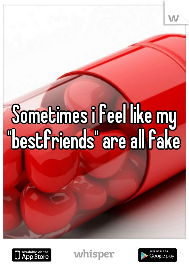 "Sometimes i feel like my ""bestfriends"" are all fake"