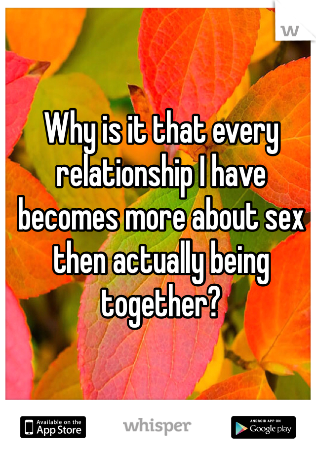 Why is it that every relationship I have becomes more about sex then actually being together?