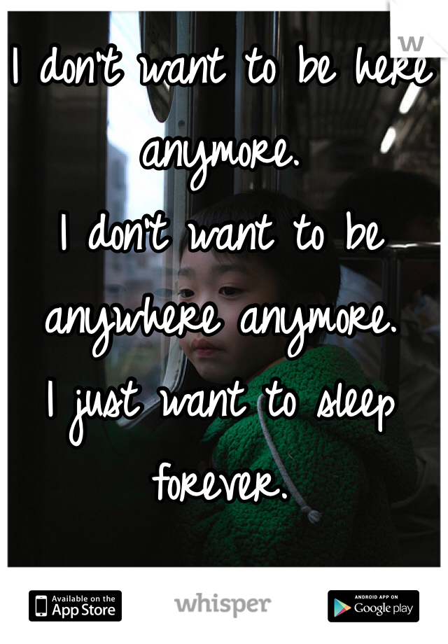 I don't want to be here anymore. I don't want to be anywhere anymore.  I just want to sleep forever.