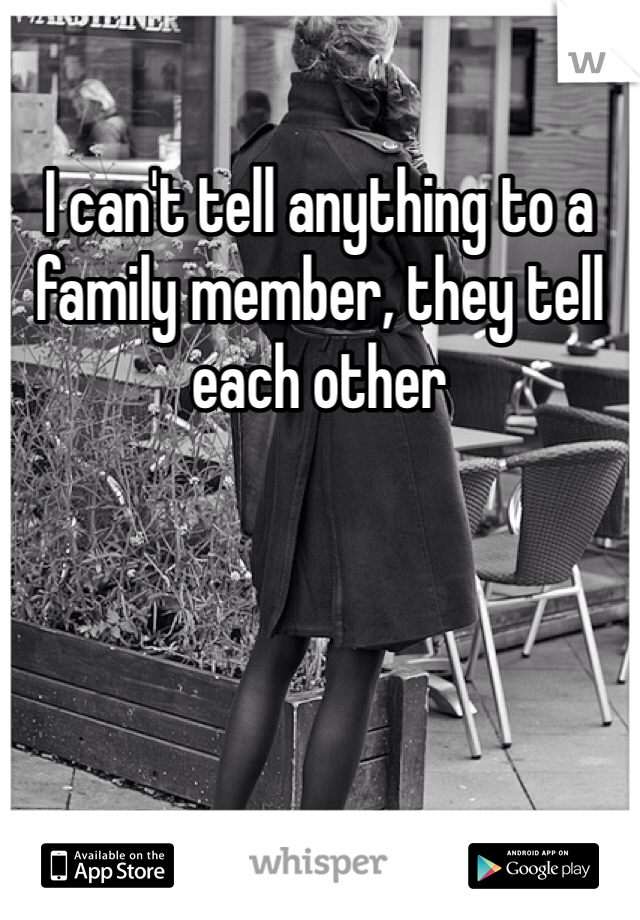 I can't tell anything to a family member, they tell each other