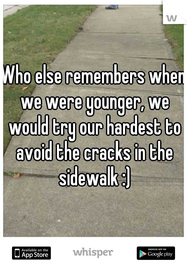 Who else remembers when we were younger, we would try our hardest to avoid the cracks in the sidewalk :)