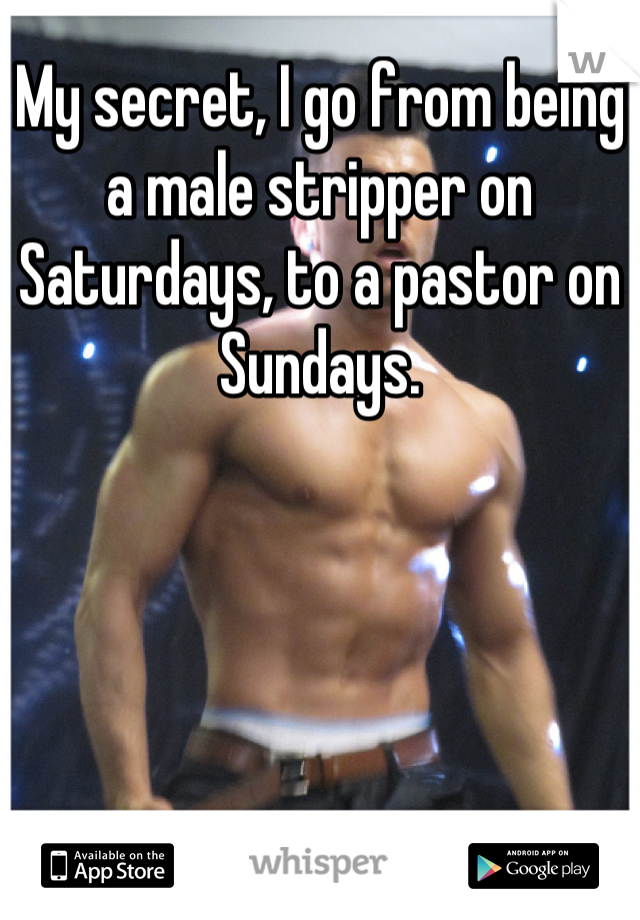My secret, I go from being a male stripper on Saturdays, to a pastor on Sundays.