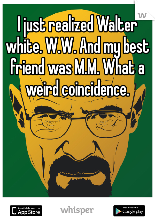 I just realized Walter white. W.W. And my best friend was M.M. What a weird coincidence.