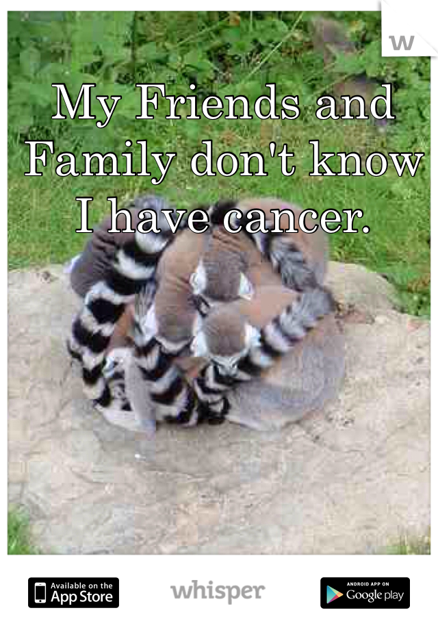 My Friends and Family don't know I have cancer.